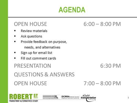AGENDA OPEN HOUSE 6:00 – 8:00 PM  Review materials  Ask questions  Provide feedback on purpose, needs, and alternatives  Sign up for email list  Fill.