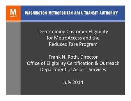 Determining Customer Eligibility for MetroAccess and the Reduced Fare Program Frank N. Roth, Director Office of Eligibility Certification & Outreach Department.