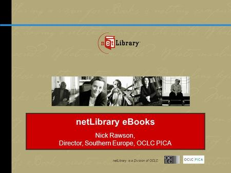NetLibrary is a Division of OCLC netLibrary eBooks Nick Rawson, Director, Southern Europe, OCLC PICA netLibrary is a Division of OCLC.