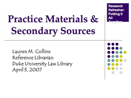 Practice Materials & Secondary Sources Lauren M. Collins Reference Librarian Duke University Law Library April 3, 2007 Research Refresher: Putting It All.