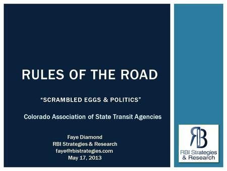 """SCRAMBLED EGGS & POLITICS"" RULES OF THE ROAD Colorado Association of State Transit Agencies Faye Diamond RBI Strategies & Research"