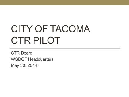 CITY OF TACOMA CTR PILOT CTR Board WSDOT Headquarters May 30, 2014.