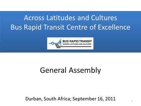 Across Latitudes and Cultures Bus Rapid Transit Centre of Excellence Durban, South Africa; September 16, 2011 General Assembly 1.