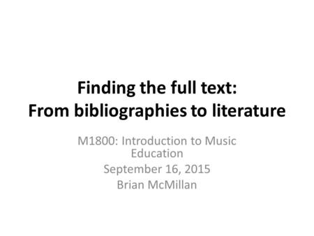 Finding the full text: From bibliographies to literature M1800: Introduction to Music Education September 16, 2015 Brian McMillan.