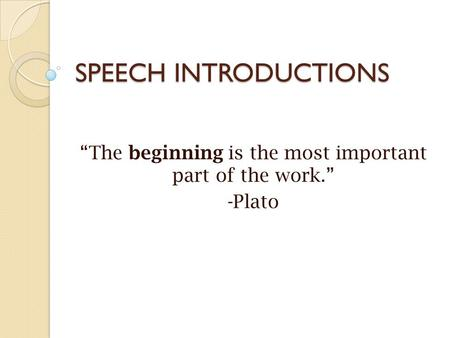 "SPEECH INTRODUCTIONS ""The beginning is the most important part of the work."" -Plato."