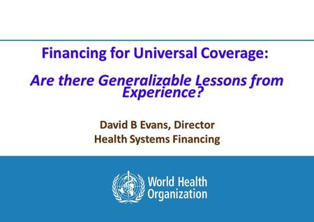 Session 5: From Universal Access to Universal Health Coverage HIV and Health Systems Pre-Conference Meeting, Vienna 1 |1 | + + David B Evans, Director.