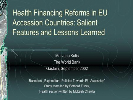 Health Financing Reforms in EU Accession Countries: Salient Features and Lessons Learned Marzena Kulis The World Bank Gastein, September 2002 Based on.