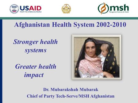 Stronger health systems Greater health impact Dr. Mubarakshah Mubarak Chief of Party Tech-Serve/MSH Afghanistan Afghanistan Health System 2002-2010.