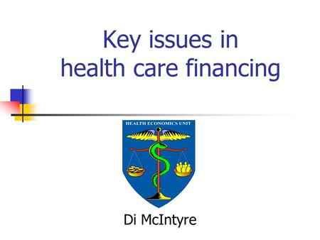 Key issues in health care financing Di McIntyre. Objectives Introduce some key concepts Introduce a useful analytic framework Illustrate the analytic.