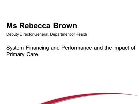 Ms Rebecca Brown Deputy Director General, Department of Health System Financing and Performance and the impact of Primary Care.