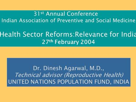 31 st Annual Conference Indian Association of Preventive and Social Medicine Health Sector Reforms:Relevance for India 27 th February 2004 Dr. Dinesh Agarwal,