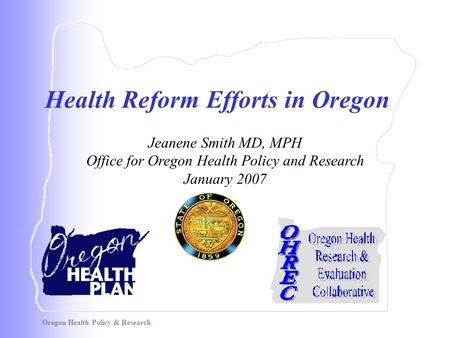 Oregon Health Policy & Research Health Reform Efforts in Oregon Jeanene Smith MD, MPH Office for Oregon Health Policy and Research January 2007.