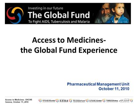 Access to Medicines- OHCHR Geneva, October 11, 2010 Access to Medicines- the Global Fund Experience Pharmaceutical Management Unit October 11, 2010.
