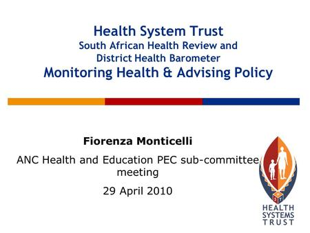 Health System Trust South African Health Review and District Health Barometer Monitoring Health & Advising Policy Fiorenza Monticelli ANC Health and Education.