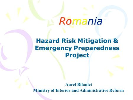Romania Hazard Risk Mitigation & Emergency Preparedness Project Aurel Bilanici Ministry of Interior and Administrative Reform.