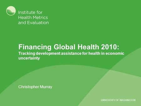 UNIVERSITY OF WASHINGTON Financing Global Health 2010: Tracking development assistance for health in economic uncertainty Christopher Murray.