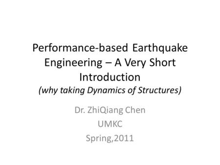 Performance-based Earthquake Engineering – A Very Short Introduction (why taking Dynamics of Structures) Dr. ZhiQiang Chen UMKC Spring,2011.
