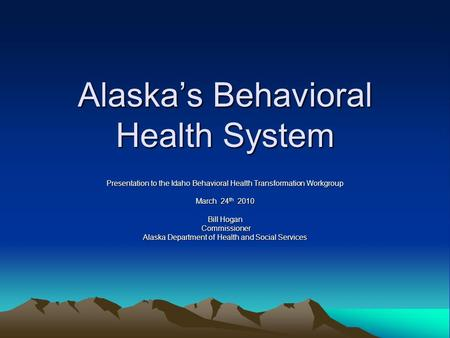Alaska's Behavioral Health System Presentation to the Idaho Behavioral Health Transformation Workgroup March 24 th 2010 Bill Hogan Commissioner Commissioner.