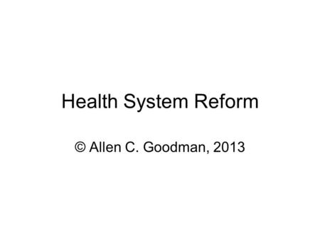 "Health System Reform © Allen C. Goodman, 2013. Goals A health ""safety net"" for all residents, irrespective of age, health status, or employment status."