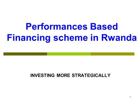 Performances Based Financing scheme in Rwanda INVESTING MORE STRATEGICALLY 1.