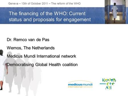 Geneva – 13th of October 2011 – The reform of the WHO Dr. Remco van de Pas Wemos, The Netherlands Medicus Mundi International network Democratising Global.