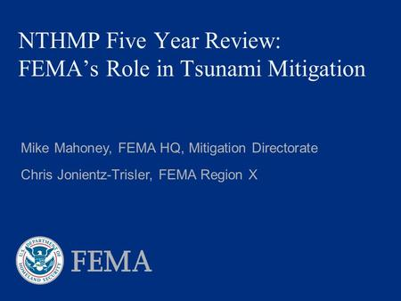 NTHMP Five Year Review: FEMA's Role in Tsunami Mitigation Mike Mahoney, FEMA HQ, Mitigation Directorate Chris Jonientz-Trisler, FEMA Region X.