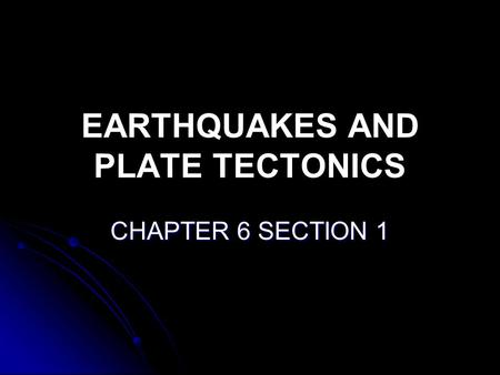 EARTHQUAKES AND PLATE TECTONICS CHAPTER 6 SECTION 1.