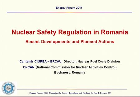 Energy Forum 2011, Changing the Energy Paradigm and Outlook for South-Eastern EU Energy Forum 2011 Nuclear Safety Regulation in Romania Recent Developments.