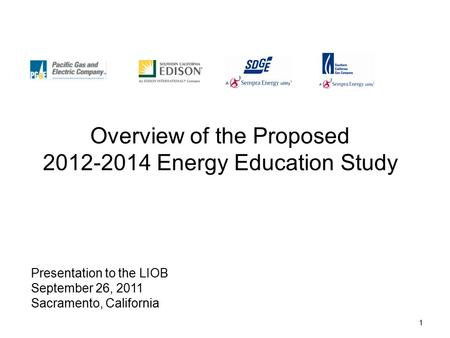 1 Overview of the Proposed 2012-2014 Energy Education Study Presentation to the LIOB September 26, 2011 Sacramento, California.