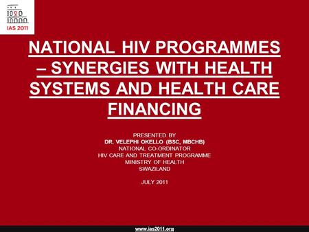 Www.ias2011.org NATIONAL HIV PROGRAMMES – SYNERGIES WITH HEALTH SYSTEMS AND HEALTH CARE FINANCING PRESENTED BY DR. VELEPHI OKELLO (BSC, MBCHB) NATIONAL.