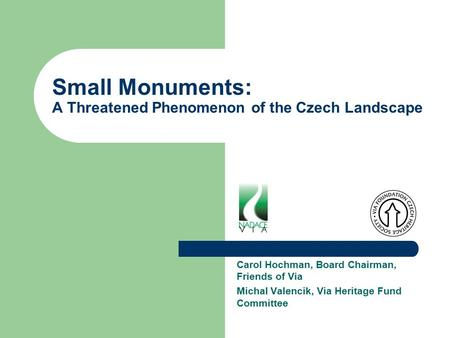 Small Monuments: A Threatened Phenomenon of the Czech Landscape Carol Hochman, Board Chairman, Friends of Via Michal Valencik, Via Heritage Fund Committee.