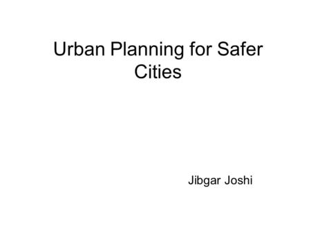 Urban Planning for Safer Cities Jibgar Joshi. Principles Urban Planning for Safer Cities should consider the risks and threats due to probable natural.