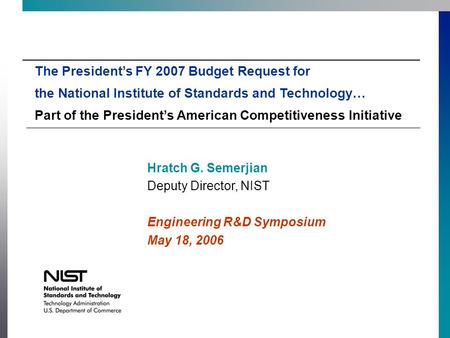 Hratch G. Semerjian Deputy Director, NIST Engineering R&D Symposium May 18, 2006 The President's FY 2007 Budget Request for the National Institute of Standards.