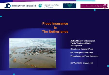 Flood Insurance in The Netherlands Ministerie van Verkeer en Waterstaat Dutch Ministry of Transport, Public Works and Water Management Directorate General.