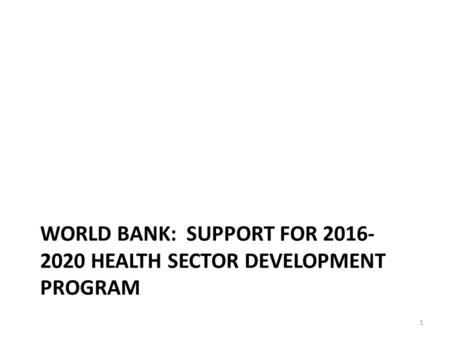 WORLD BANK: SUPPORT FOR 2016- 2020 HEALTH SECTOR DEVELOPMENT PROGRAM 1.
