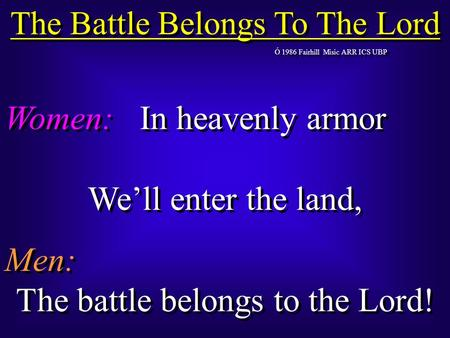 The Battle Belongs To The Lord Ó 1986 Fairhill Misic ARR ICS UBP Women:In heavenly armor We'll enter the land, Men: The battle belongs to the Lord! Women:In.