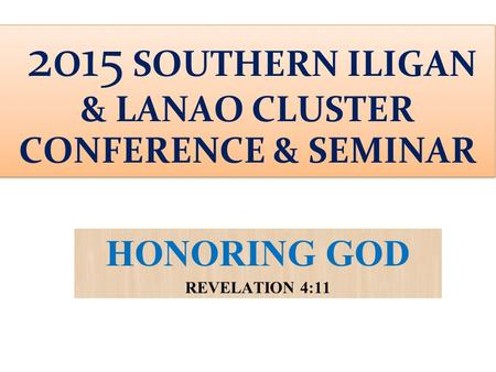 HONORING GOD REVELATION 4:11 2015 SOUTHERN ILIGAN & LANAO CLUSTER CONFERENCE & SEMINAR.