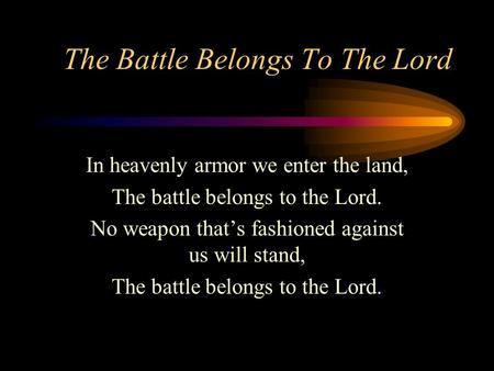 The Battle Belongs To The Lord In heavenly armor we enter the land, The battle belongs to the Lord. No weapon that's fashioned against us will stand, The.