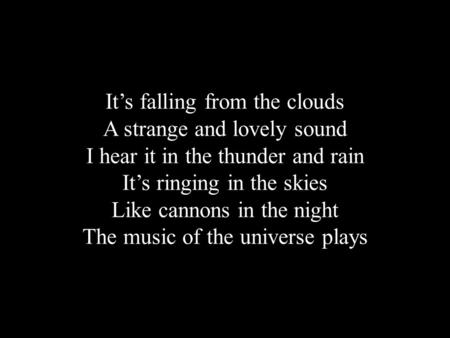 It's falling from the clouds A strange and lovely sound I hear it in the thunder and rain It's ringing in the skies Like cannons in the night The music.
