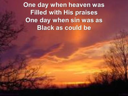 One day when heaven was Filled with His praises One day when sin was as Black as could be.