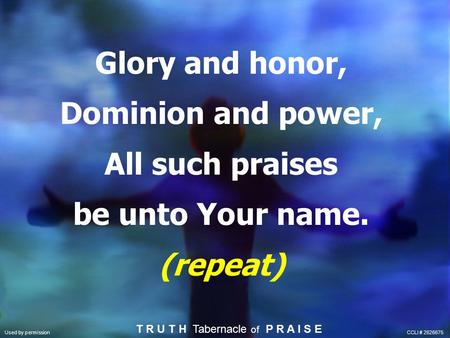 Glory and honor, Dominion and power, All such praises be unto Your name. (repeat) T R U T H Tabernacle of P R A I S E Used by permission CCLI # 2626675.