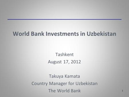 1 World Bank Investments in Uzbekistan Tashkent August 17, 2012 Takuya Kamata Country Manager for Uzbekistan The World Bank.