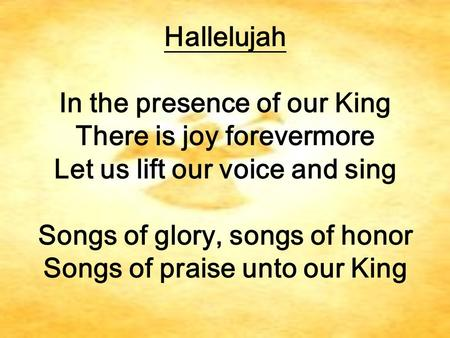 Songs of glory, songs of honor Songs of praise unto our King