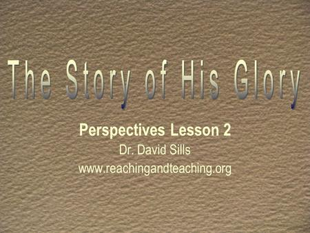 Perspectives Lesson 2 Dr. David Sills www.reachingandteaching.org.