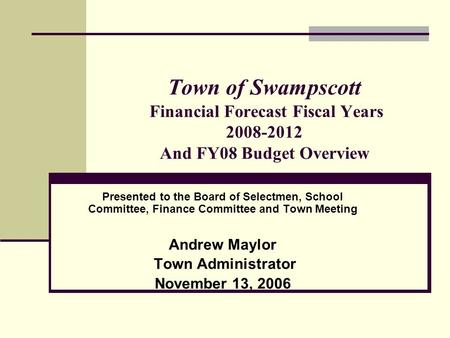 Town of Swampscott Financial Forecast Fiscal Years 2008-2012 And FY08 Budget Overview Presented to the Board of Selectmen, School Committee, Finance Committee.