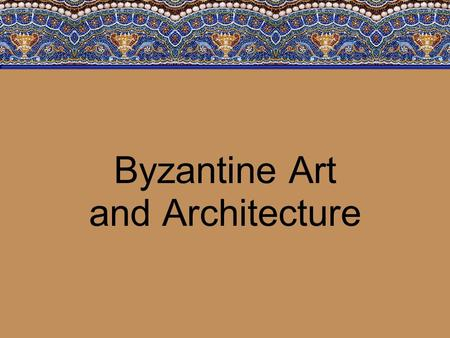 Byzantine Art and Architecture. Objectives The student will demonstrate knowledge of the Byzantine Empire and Russia from about 300 to 1000 C.E. by: –Characterizing.