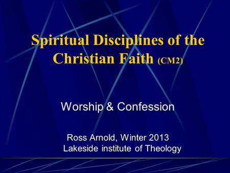 Spiritual Disciplines of the Christian Faith (CM2) Worship & Confession Ross Arnold, Winter 2013 Lakeside institute of Theology.