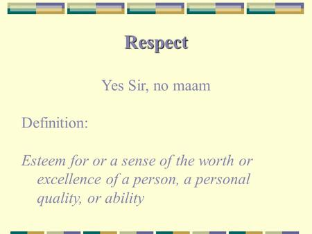 Respect Yes Sir, no maam Definition: Esteem for or a sense of the worth or excellence of a person, a personal quality, or ability.