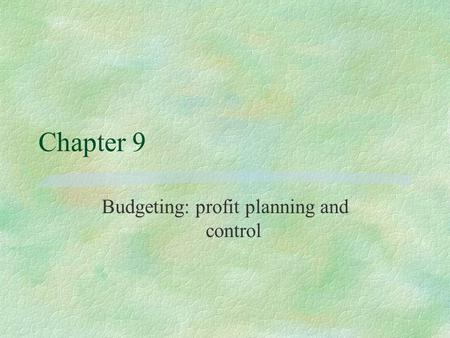 Chapter 9 Budgeting: profit planning and control.