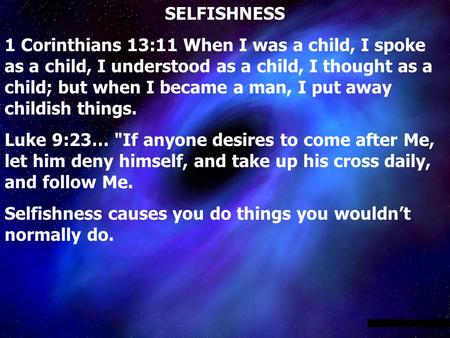 SELFISHNESS 1 Corinthians 13:11 When I was a child, I spoke as a child, I understood as a child, I thought as a child; but when I became a man, I put away.